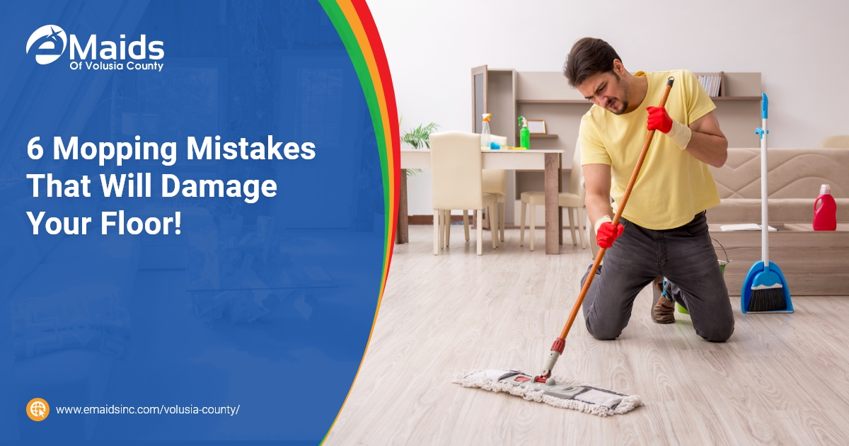 eMaids of Volusia County - 6 Mopping Mistakes That Will Damage Your Floor!